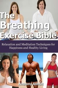 NEW The Breathing Exercise Bible: Relaxation and Meditation Techniques for Happi