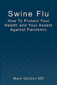 Swine Flu: How to Protect Your Health and Your Assets Against Pandemic by Mark G