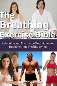 The Breathing Exercise Bible: Relaxation and Meditation Techniques for Happiness